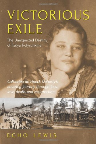 Victorious exile : the unexpected destiny of Katya Kolyschkine : Catherine de Hueck Doherty's amazing journey through loss, love, death and resurrection